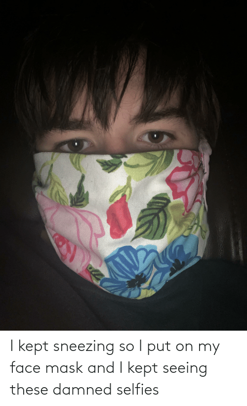 damned: I kept sneezing so I put on my face mask and I kept seeing these damned selfies