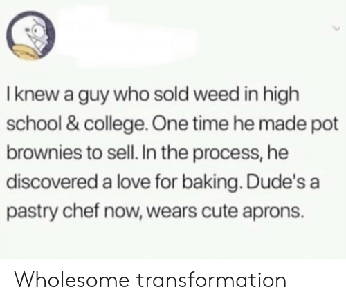 The Process: I knew a guy who sold weed in high  school & college. One time he made pot  brownies to sell. In the process, he  discovered a love for baking. Dude's a  pastry chef now, wears cute aprons. Wholesome transformation