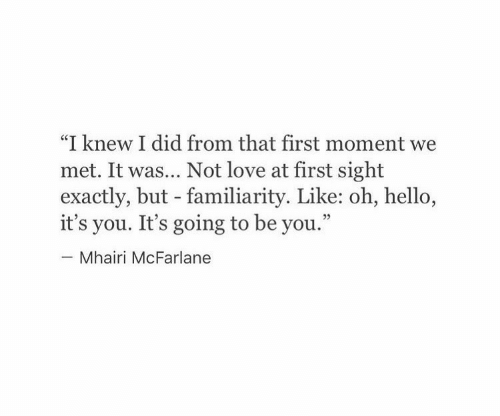 "Hello, Love, and At First Sight: ""I knew I did from that first moment we  met. It was... Not love at first sight  exactly, but - familiarity. Like: oh, hello,  it's you. It's going to be you.""  Mhairi McFarlane"
