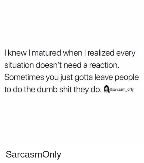 Dumb, Funny, and Memes: I knew I matured when I realized every  situation doesn't need a reaction.  Sometimes you just gotta leave people  to do the dumb shit they do. esarcasm only SarcasmOnly