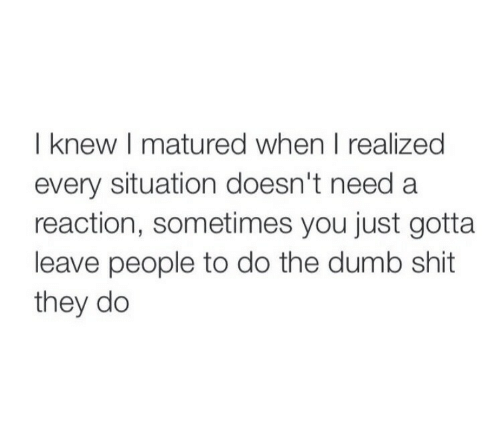 Dumb, Shit, and They: I knew I matured when I realized  every situation doesn't need a  reaction, sometimes you just gotta  leave people to do the dumb shit  they do