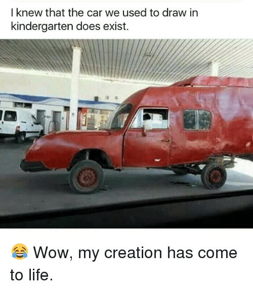Existance: I knew that the car we used to draw in  kindergarten does exist. 😂 Wow, my creation has come to life.