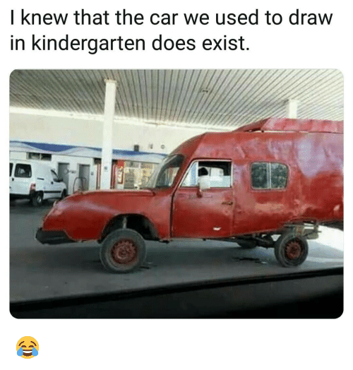 I Knew That: I knew that the car we used to draw  in kindergarten does exist. 😂