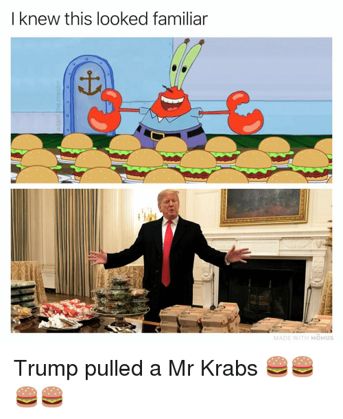 Memes, Mr. Krabs, and Trump: I knew this looked familiar  MADE WITH MOMUS Trump pulled a Mr Krabs 🍔🍔🍔🍔