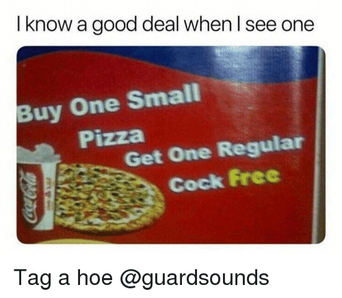 Dank, Hoe, and Pizza: I know a good deal when I see one  Buy One Small  Pizza  Get One Regular  Cock Free Tag a hoe @guardsounds