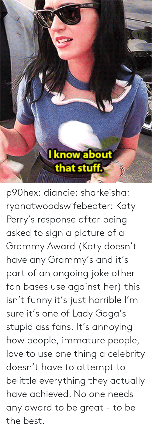Katy Perry: I know about  that stuff p90hex: diancie:  sharkeisha:  ryanatwoodswifebeater:  Katy Perry's response after being asked to sign a picture of a Grammy Award (Katy doesn't have any Grammy's and it's part of an ongoing joke other fan bases use against her)  this isn't funny it's just horrible  I'm sure it's one of Lady Gaga's stupid ass fans.   It's annoying how people, immature people, love to use one thing a celebrity doesn't have to attempt to belittle everything they actually have achieved. No one needs any award to be great - to be the best.