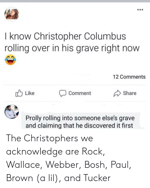 columbus: I know Christopher Columbus  rolling over in his grave right now  12 Comments  Like  Share  Comment  Prolly rolling into someone else's grave  and claiming that he discovered it first The Christophers we acknowledge are Rock, Wallace, Webber, Bosh, Paul, Brown (a lil), and Tucker