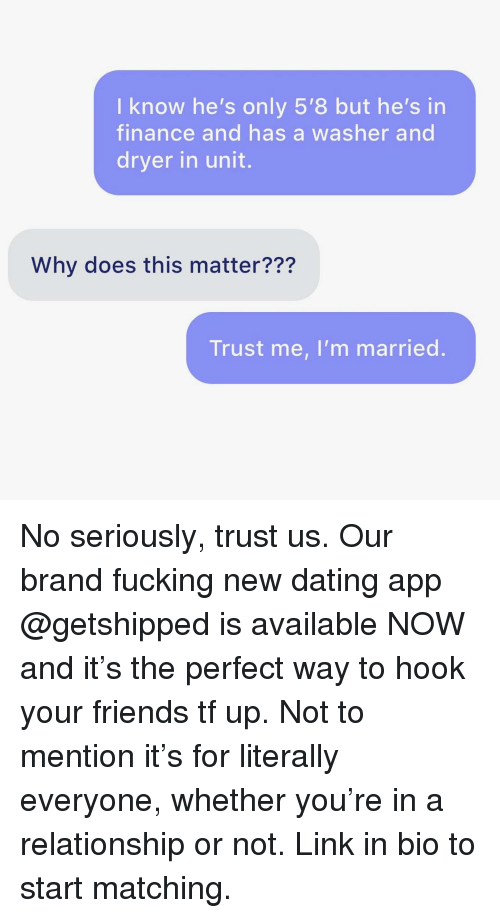 finance: I know he's only 5'8 but he's in  finance and has a washer and  dryer in unit.  Why does this matter???  Trust me, I'm married. No seriously, trust us. Our brand fucking new dating app @getshipped is available NOW and it's the perfect way to hook your friends tf up. Not to mention it's for literally everyone, whether you're in a relationship or not. Link in bio to start matching.