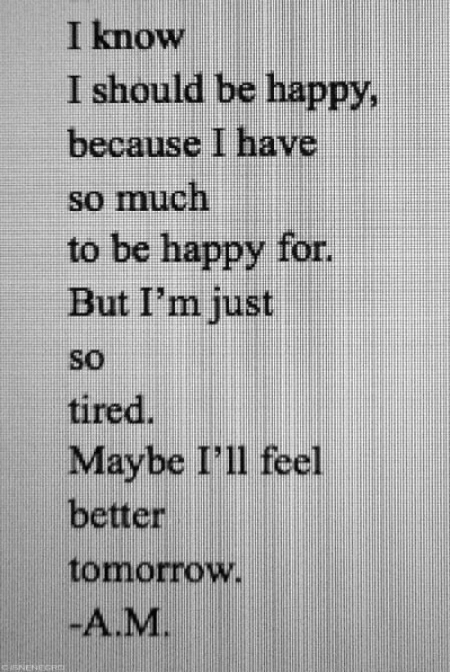 Happy, Tomorrow, and Be Happy: I know  I should be happy  because I have  so much  to be happy for  But I'm just  so  tired.  Maybe I'll feel  better  tomorrow  -A.M