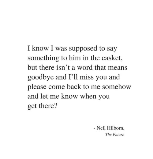 Ill Miss You: I know I was supposed to say  something to him in the casket,  but there isn't a word that means  goodbye and I'll miss you and  please come back to me somehow  and let me know when you  get there?  Neil Hilborn,  The Future