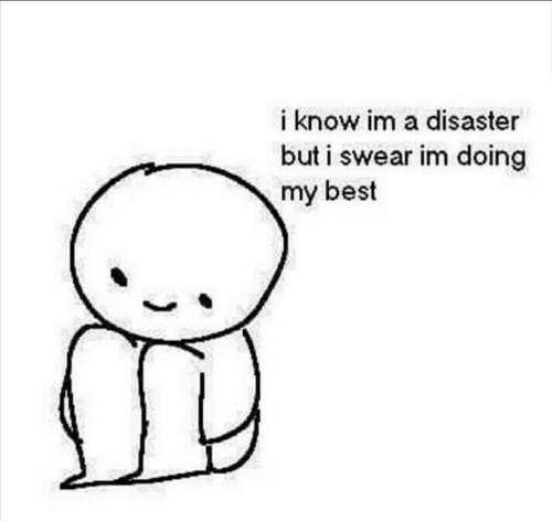 disaster: i know im a disaster  but i swear im doing  my best