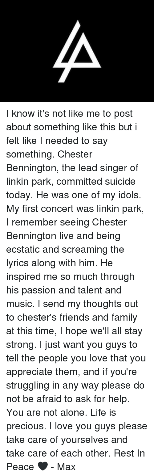 ecstatic: I know it's not like me to post about something like this but i felt like I needed to say something. Chester Bennington, the lead singer of linkin park, committed suicide today. He was one of my idols. My first concert was linkin park, I remember seeing Chester Bennington live and being ecstatic and screaming the lyrics along with him. He inspired me so much through his passion and talent and music. I send my thoughts out to chester's friends and family at this time, I hope we'll all stay strong. I just want you guys to tell the people you love that you appreciate them, and if you're struggling in any way please do not be afraid to ask for help. You are not alone. Life is precious. I love you guys please take care of yourselves and take care of each other. Rest In Peace 🖤 - Max
