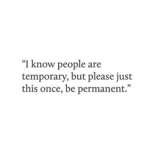 "Once, This, and Please: ""I know people are  temporary, but please just  this once, be permanent."""