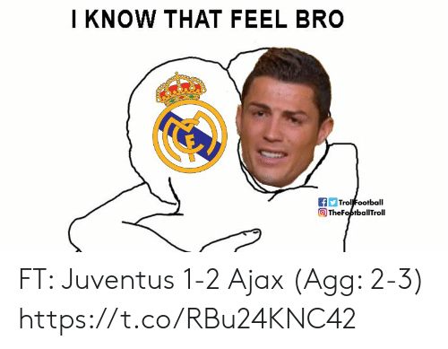 Football, Memes, and Juventus: I KNOW THAT FEEL BRO  Trol Football  TheFoptballTroll FT: Juventus 1-2 Ajax (Agg: 2-3) https://t.co/RBu24KNC42