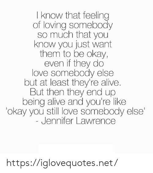 Alive, Jennifer Lawrence, and Love: I know that feeling  of loving somebody  so much that you  know you just want  them to be okay,  even if they do  love somebody else  but at least they're alive.  But then they end up  being alive and you're like  'okay you still love somebody else'  - Jennifer Lawrence https://iglovequotes.net/