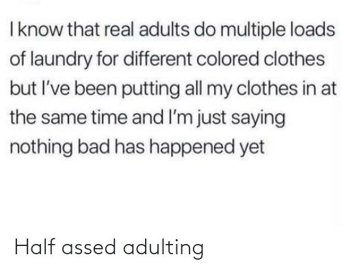 Know That: I know that real adults do multiple loads  of laundry for different colored clothes  but I've been putting all my clothes in at  the same time and I'm just saying  nothing bad has happened yet Half assed adulting
