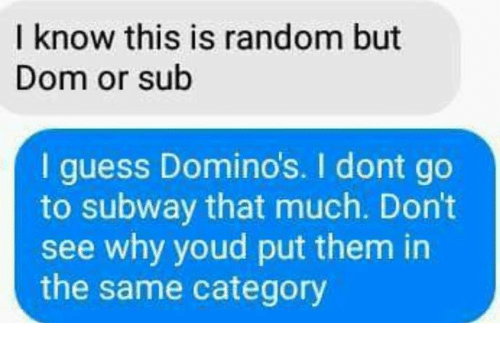 Domino's: I know this is random but  Dom or sub  I guess Domino's. I dont go  to subway that much. Don't  see why youd put them in  the same category