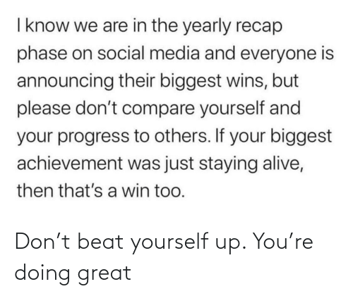 If Your: I know we are in the yearly recap  phase on social media and everyone is  announcing their biggest wins, but  please don't compare yourself and  your progress to others. If your biggest  achievement was just staying alive,  then that's a win too. Don't beat yourself up. You're doing great