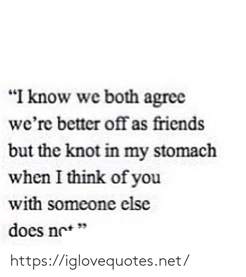 """stomach: """"I know we both agree  we're better offas friends  but the knot in my stomach  when I think of you  with someone else  does ne* """" https://iglovequotes.net/"""