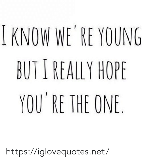 Really Hope: I KNOW WE' RE YOUNG  BUTI REALLY HOPE  YOU RE THE ONE https://iglovequotes.net/