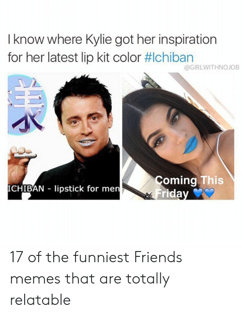Friends, Memes, and Relatable: I know where Kylie got her inspiration  for her latest lip kit color #lchiban  WITHNOJOB  oming This  ICHIBAN lipstick for men  riday 17 of the funniest Friends memes that are totally relatable