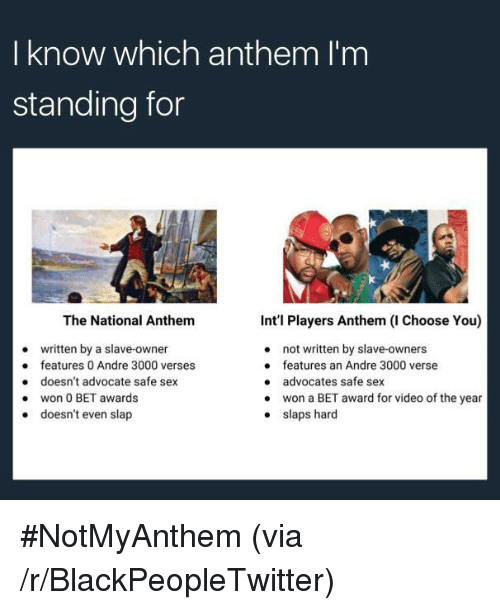 Intl: I know which anthem I'm  standing for  The National Anthem  written by a slave-owner  doesn't advocate safe sex  doesn't even slap  Int'l Players Anthem (I Choose You)  not written by slave-owners  features an Andre 3000 verse  advocates safe sex  won a BET award for video of the year  slaps hard  e features 0 Andre 3000 verses  .won 0 BET awards  . <p>#NotMyAnthem (via /r/BlackPeopleTwitter)</p>