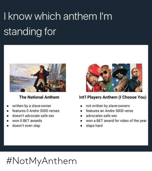 Intl: I know which anthem I'm  standing for  The National Anthem  written by a slave-owner  doesn't advocate safe sex  doesn't even slap  Int'l Players Anthem (I Choose You)  not written by slave-owners  features an Andre 3000 verse  advocates safe sex  won a BET award for video of the year  slaps hard  e features 0 Andre 3000 verses  .won 0 BET awards  . #NotMyAnthem