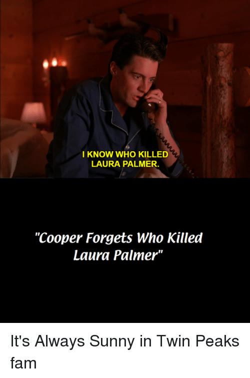 """its always sunny: I KNOW WHO KILLED  LAURA PALMER.  """"Cooper Forgets Who Killed  Laura Palmer"""" It's Always Sunny in Twin Peaks fam"""