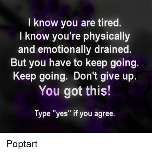 "poptarts: I know you are tired.  I know you're physically  and emotionally drained.  But you have to keep going.  Keep going. Don't give up  You got this!  Type ""yes"" if you agree. Poptart"