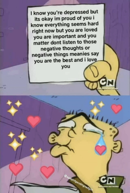Love, I Love You, and Best: I know you're depressed but  its okay im proud of you i  know everything seems hard  right now but you are loved  you are important and you  matter dont listen to those  negative thoughts or  negative things meanies say  you are the best and i love.  you  D  GN  OW AVT ORIN  @sadshitpostingsadgiri  CN  ToOM HETWORK