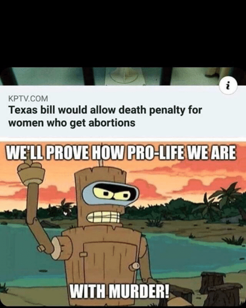 Penalty: i  KPTV.COM  Texas bill would allow death penalty for  women who get abortions  WELL PROVE HOW PRO-LIFE WE ARE  WITH MURDER!