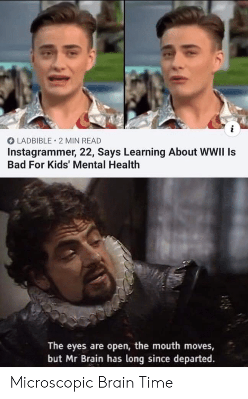 Bad, Brain, and Kids: i  LADBIBLE 2 MIN READ  Instagrammer, 22, Says Learning About WWII Is  Bad For Kids' Mental Health  The eyes are open, the mouth moves,  but Mr Brain has long since departed Microscopic Brain Time