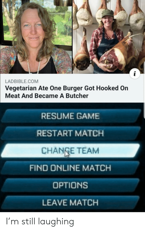 restart: i  LADBIBLE.COM  Vegetarian Ate One Burger Got Hooked On  Meat And Became A Butcher  RESUME GAME  RESTART MATCH  CHANGE TEAM  FIND ONLINE MATCH  OPTIONS  LEAVE MATCH I'm still laughing
