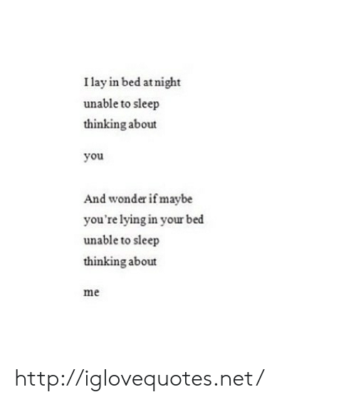 youre lying: I lay in bed atnight  unable to sleep  thinking about  you  And wonder if maybe  you're lying in your bed  unable to sleep  thinking about  me http://iglovequotes.net/