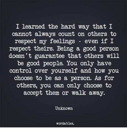 Respect, Control, and Good: I learned the hard way that I  cannot always count on others to  respect my feelings - even if  respect theirs. Being a good persorn  doesn't guarantee that others will  be good people. You only have  control over yourself and how you  choose to be as a person. As foir  others, you can only choose to  accept them or walk away.  Unknown  wordables.