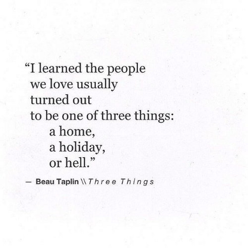 """Love, Home, and Hell: """"I learned the people  we love usually  turned out  to be one of three things:  a home,  a holiday,  or hell.""""  22  Beau Taplin Three Things"""