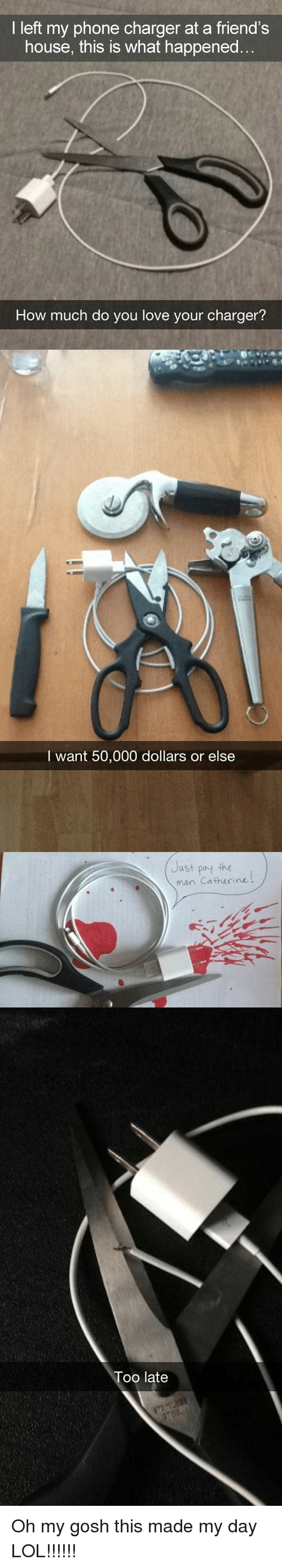 Phone Charger: I left my phone charger at a friend's  house, this is what happened...  How much do you love your charger?  I want 50,000 dollars or else  Just poy the  man Catherine  oo late Oh my gosh this made my day LOL!!!!!!