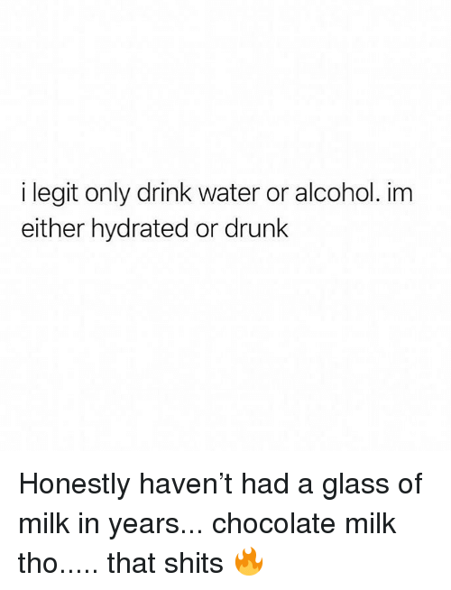Drunk, Memes, and Alcohol: i legit only drink water or alcohol. im  either hydrated or drunk Honestly haven't had a glass of milk in years... chocolate milk tho..... that shits 🔥