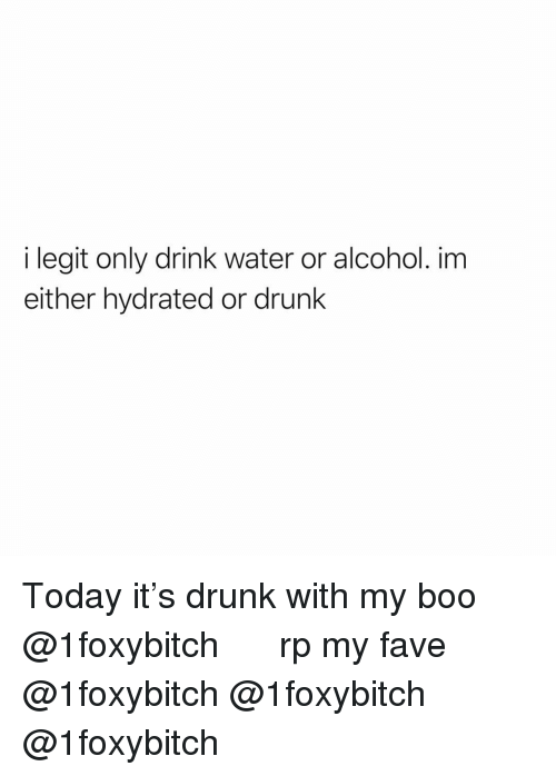 Boo, Drunk, and Funny: i legit only drink water or alcohol. im  either hydrated or drunk Today it's drunk with my boo @1foxybitch 🙌🏻🙌🏻🤤 rp my fave @1foxybitch @1foxybitch @1foxybitch