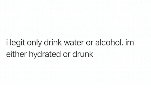 Drunk, Alcohol, and Water: i legit only drink water or alcohol. im  either hydrated or drunk