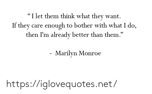 "Better Than: ""I let them think what they want.  If they care enough to bother with what I do,  then I'm already better than them.""  Marilyn Monroe https://iglovequotes.net/"