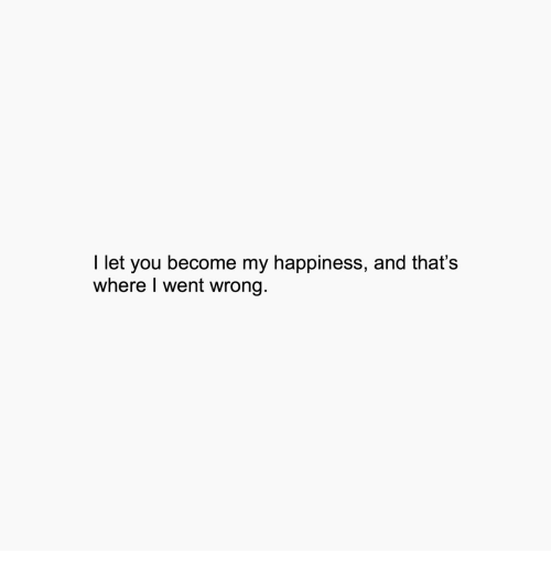 Happiness, You, and Went: I let you become my happiness, and that's  where I went wrong