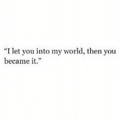 "my world: ""I let you into my world, then you  became it."""