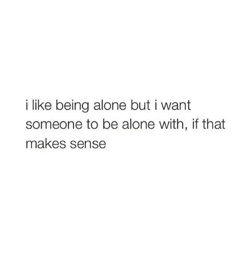 Being Alone, Like, and I Like Being Alone: i like being alone but i want  someone to be alone with, if that  makes sense