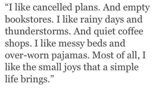"And Over: ""I like cancelled plans. And empty  bookstores. I like rainy days and  thunderstorms. And quiet coffee  shops. I like messy beds and  over-worn pajamas. Most of all, I  like the small joys that a simple  life brings."""