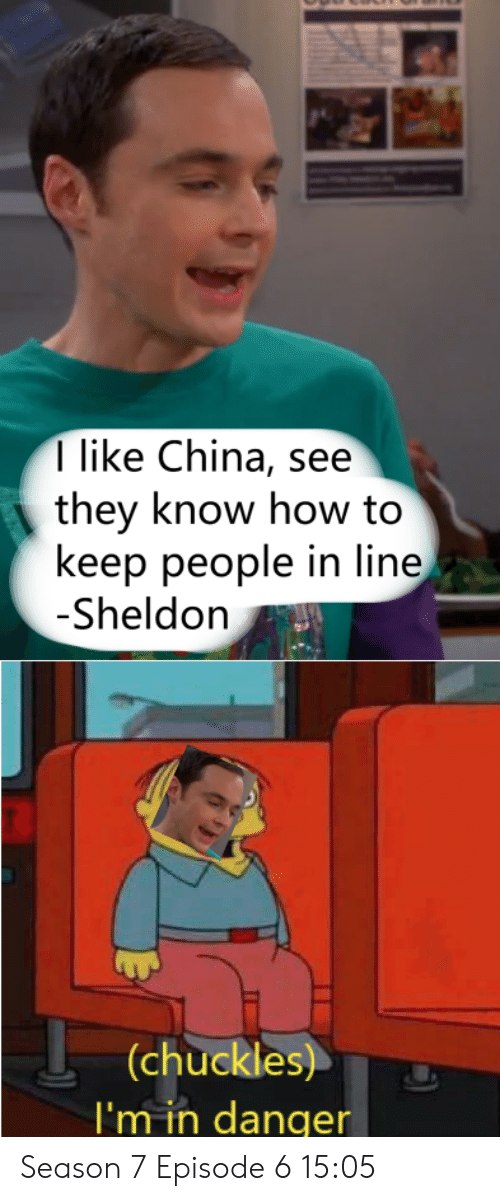7 Episode 6: I like China, see  they know how to  keep people in line  -Sheldon  (chuckles)  I'm in danger Season 7 Episode 6 15:05