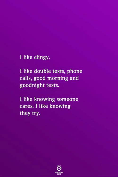 Phone, Good Morning, and Good: I like clingy.  I like double texts, phone  calls, good morning and  goodnight texts.  I like knowing someone  cares. I like knowing  they try