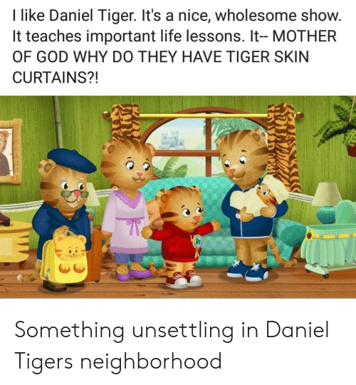 unsettling: I like Daniel Tiger. It's a nice, wholesome show.  It teaches important life lessons. It- MOTHER  OF GOD WHY DO THEY HAVE TIGER SKIN  CURTAINS?! Something unsettling in Daniel Tigers neighborhood