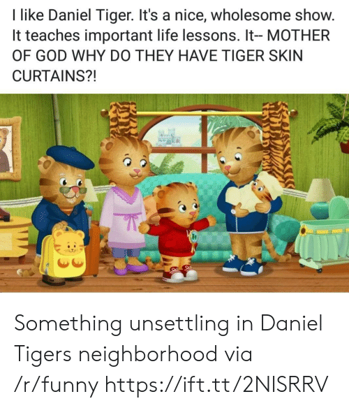 unsettling: I like Daniel Tiger. It's a nice, wholesome show.  It teaches important life lessons. It- MOTHER  OF GOD WHY DO THEY HAVE TIGER SKIN  CURTAINS?! Something unsettling in Daniel Tigers neighborhood via /r/funny https://ift.tt/2NISRRV