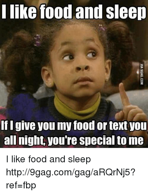 I Like Food: I like food and sleep  If I give you my food or textyou  all night, you're Special to me I like food and sleep http://9gag.com/gag/aRQrNj5?ref=fbp
